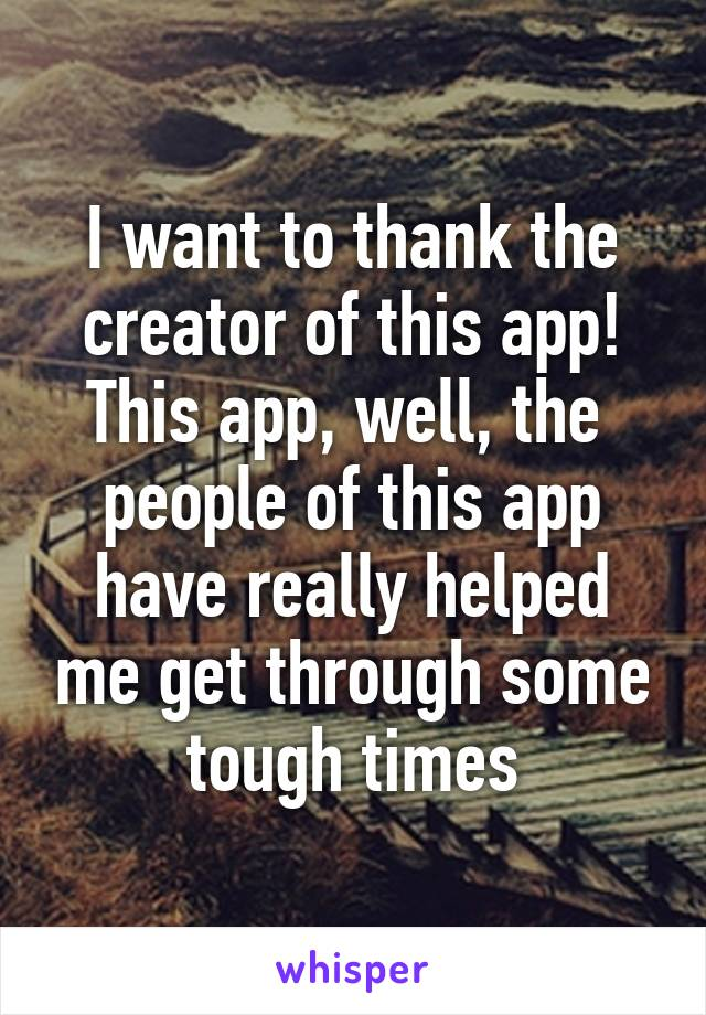I want to thank the creator of this app! This app, well, the  people of this app have really helped me get through some tough times