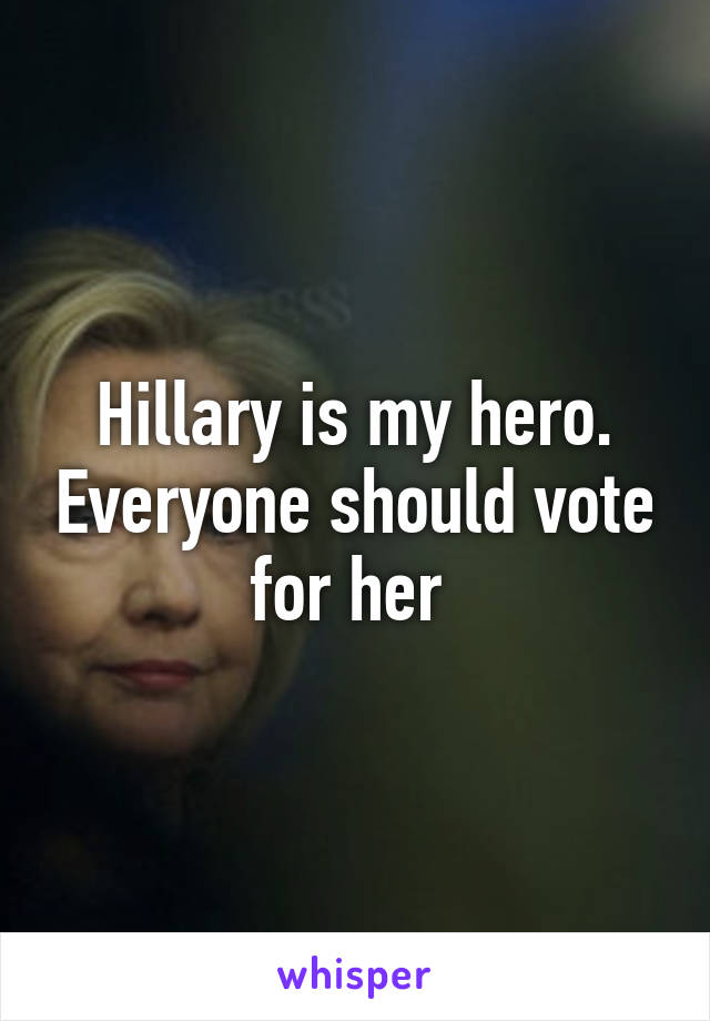 Hillary is my hero. Everyone should vote for her