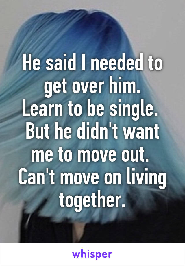 He said I needed to get over him. Learn to be single.  But he didn't want me to move out.  Can't move on living together.