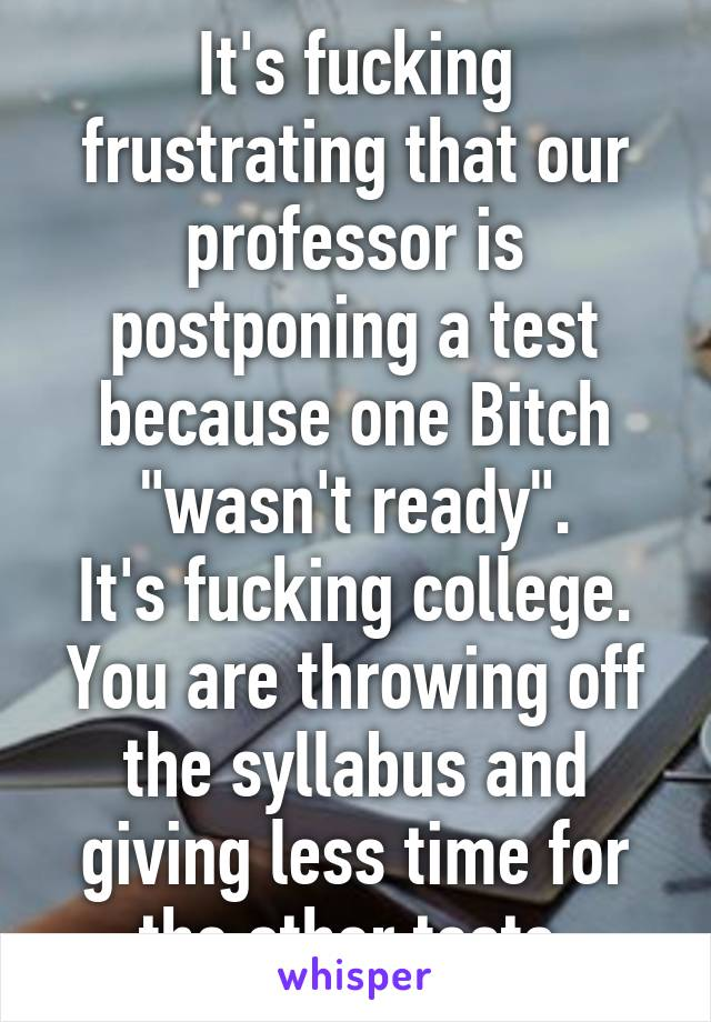 """It's fucking frustrating that our professor is postponing a test because one Bitch """"wasn't ready"""". It's fucking college. You are throwing off the syllabus and giving less time for the other tests."""