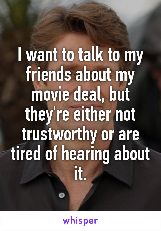I want to talk to my friends about my movie deal, but they're either not trustworthy or are tired of hearing about it.