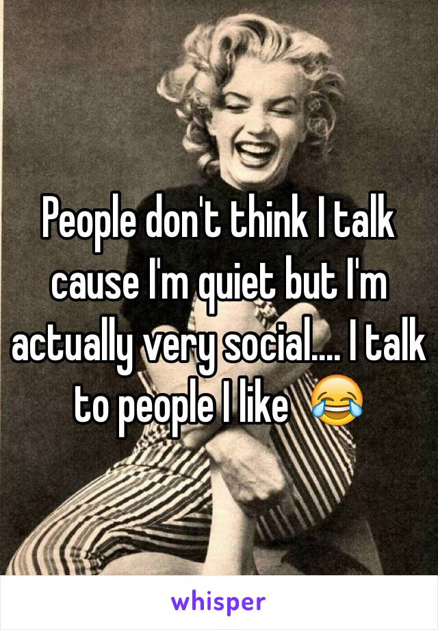 People don't think I talk cause I'm quiet but I'm actually very social.... I talk to people I like  😂