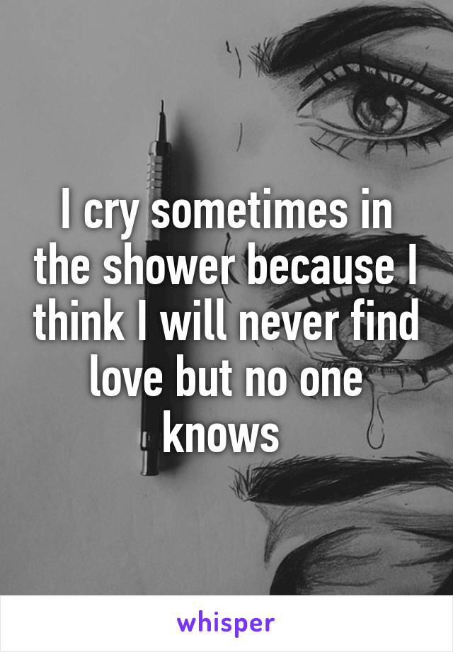 I cry sometimes in the shower because I think I will never find love but no one knows