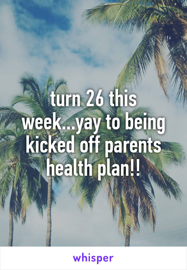 turn 26 this week...yay to being kicked off parents health plan!!