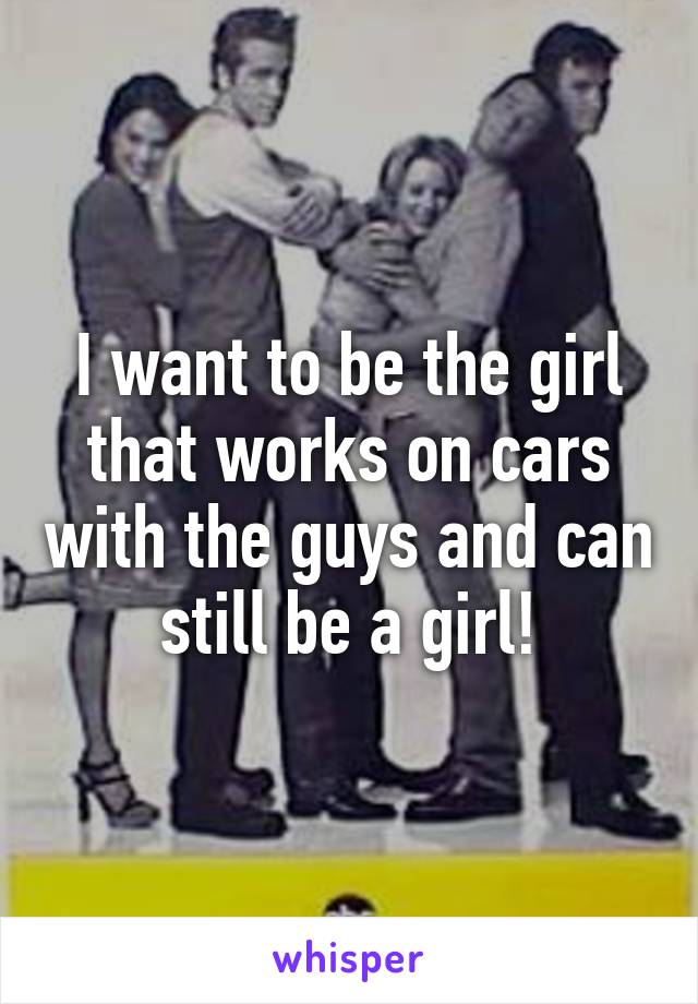 I want to be the girl that works on cars with the guys and can still be a girl!