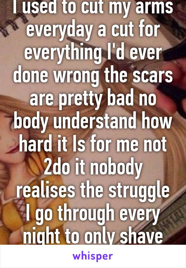 I used to cut my arms everyday a cut for everything I'd ever done wrong the scars are pretty bad no body understand how hard it Is for me not 2do it nobody realises the struggle I go through every night to only shave legs with that razor