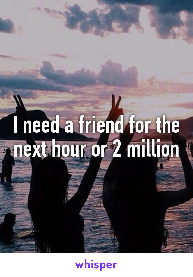 I need a friend for the next hour or 2 million