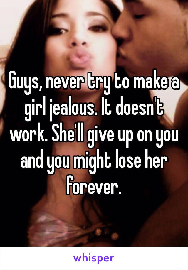 Guys, never try to make a girl jealous. It doesn't work. She'll give up on you and you might lose her forever.