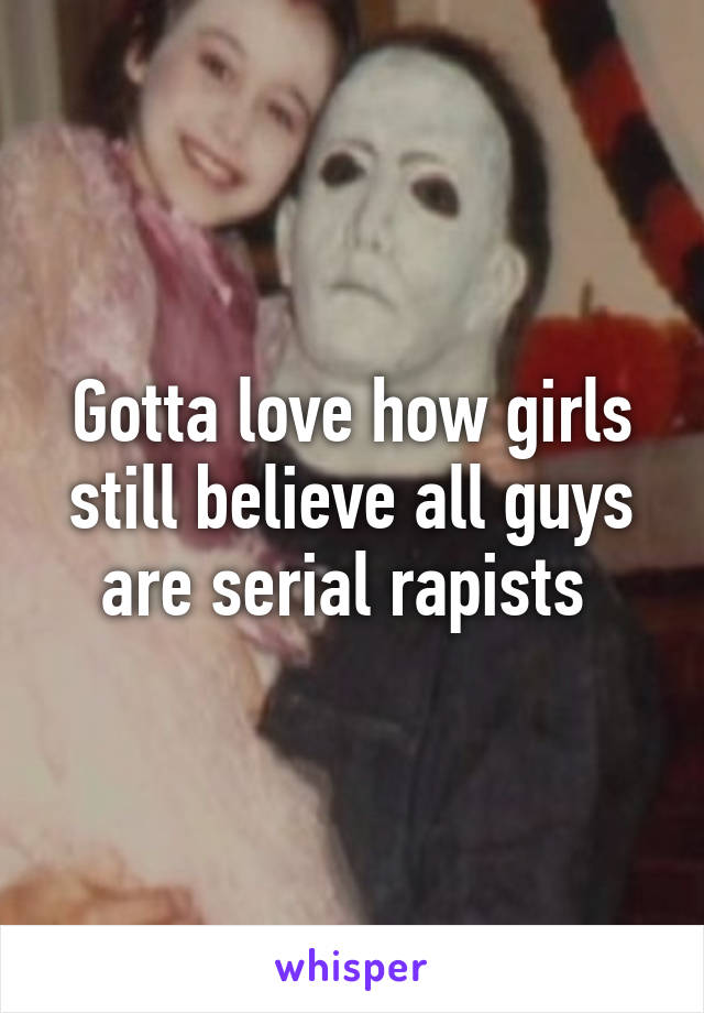 Gotta love how girls still believe all guys are serial rapists