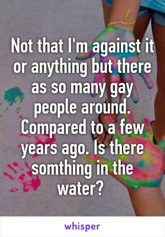 Not that I'm against it or anything but there as so many gay people around. Compared to a few years ago. Is there somthing in the water?