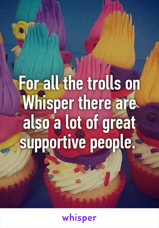 For all the trolls on Whisper there are also a lot of great supportive people.
