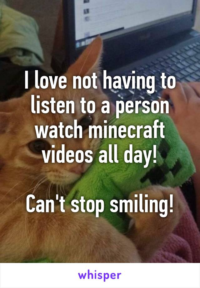 I love not having to listen to a person watch minecraft videos all day!  Can't stop smiling!