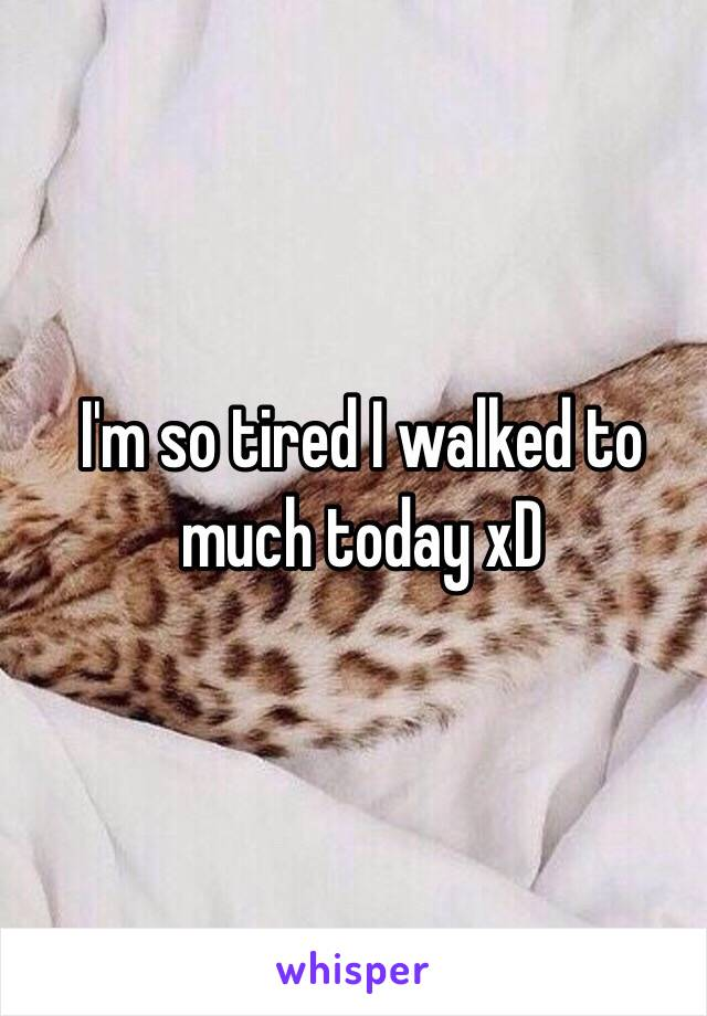 I'm so tired I walked to much today xD