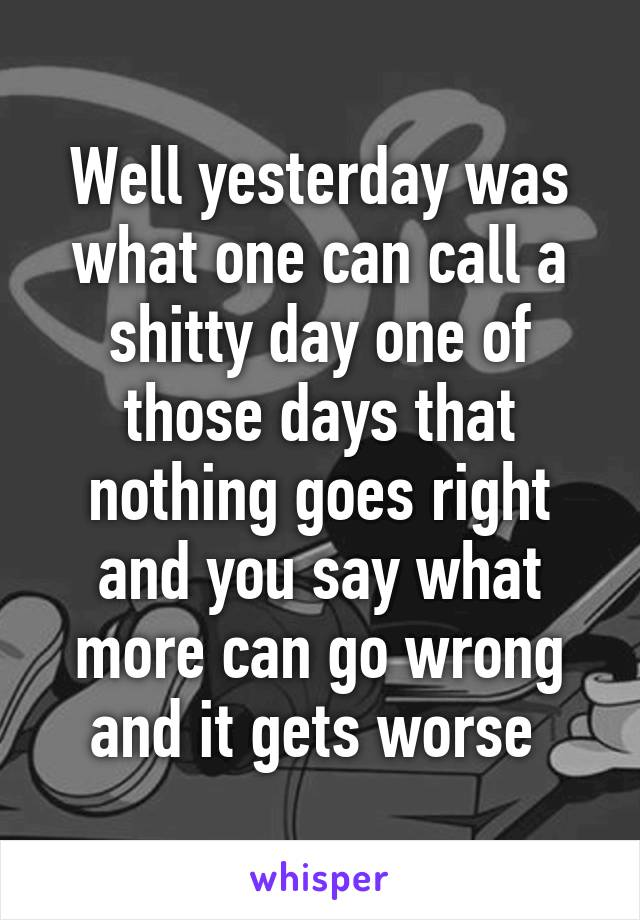 Well yesterday was what one can call a shitty day one of those days that nothing goes right and you say what more can go wrong and it gets worse