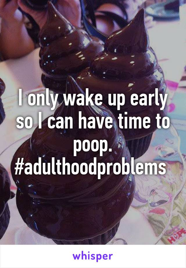 I only wake up early so I can have time to poop. #adulthoodproblems