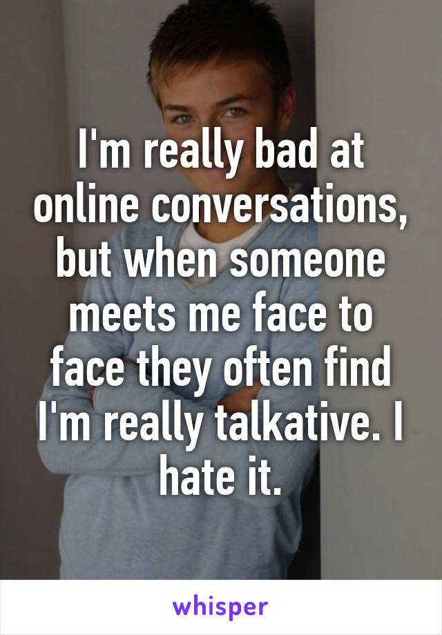 I'm really bad at online conversations, but when someone meets me face to face they often find I'm really talkative. I hate it.
