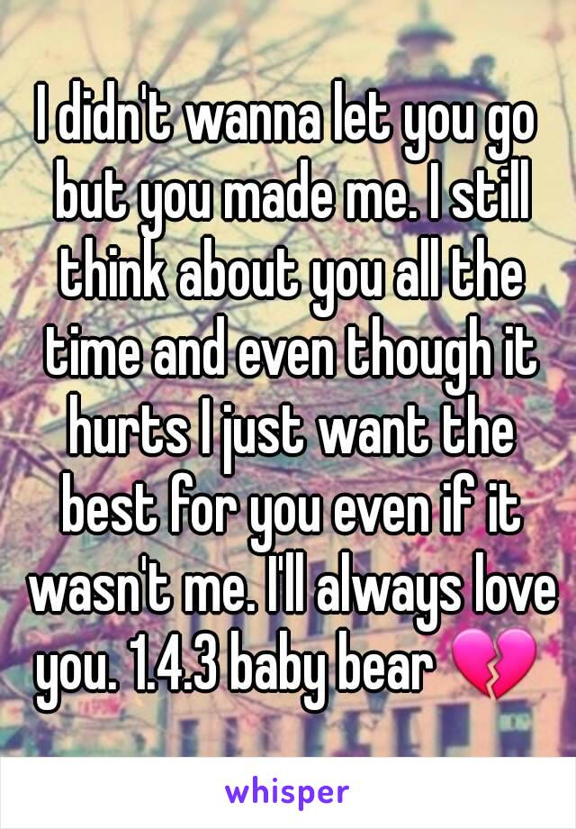 I didn't wanna let you go but you made me. I still think about you all the time and even though it hurts I just want the best for you even if it wasn't me. I'll always love you. 1.4.3 baby bear 💔
