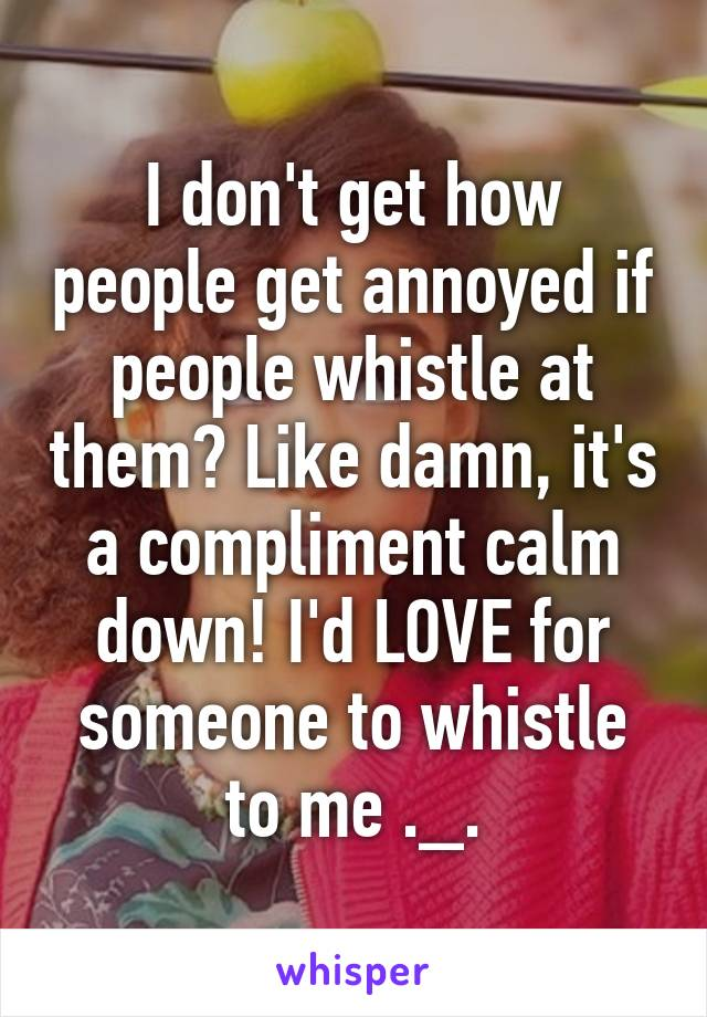 I don't get how people get annoyed if people whistle at them? Like damn, it's a compliment calm down! I'd LOVE for someone to whistle to me ._.