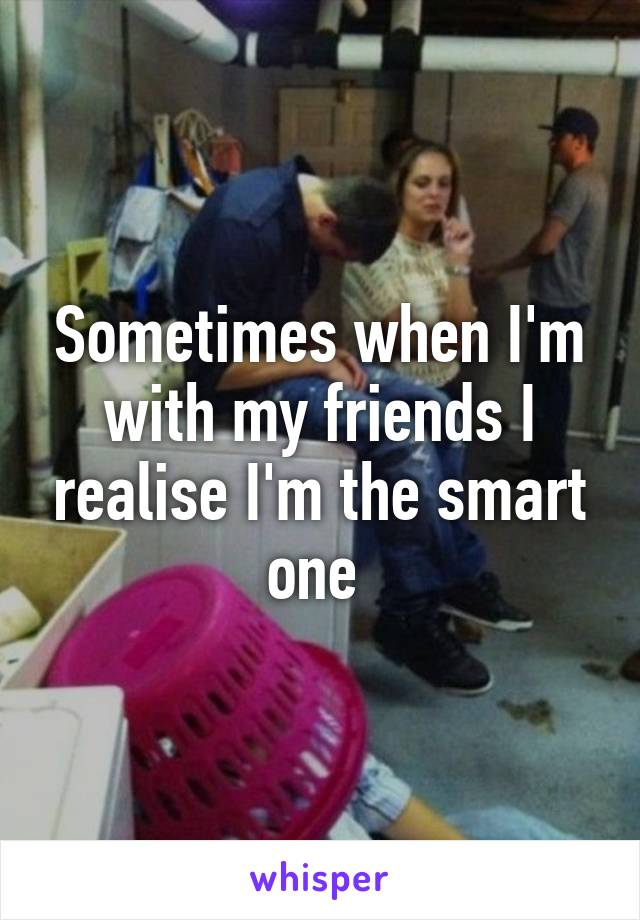 Sometimes when I'm with my friends I realise I'm the smart one
