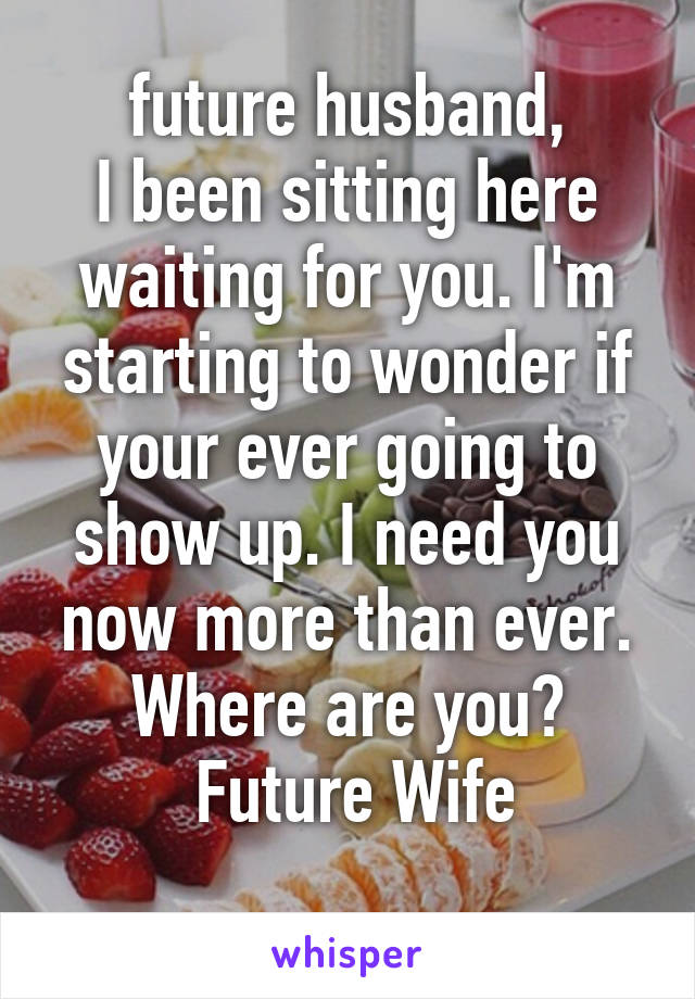 future husband, I been sitting here waiting for you. I'm starting to wonder if your ever going to show up. I need you now more than ever. Where are you?  Future Wife