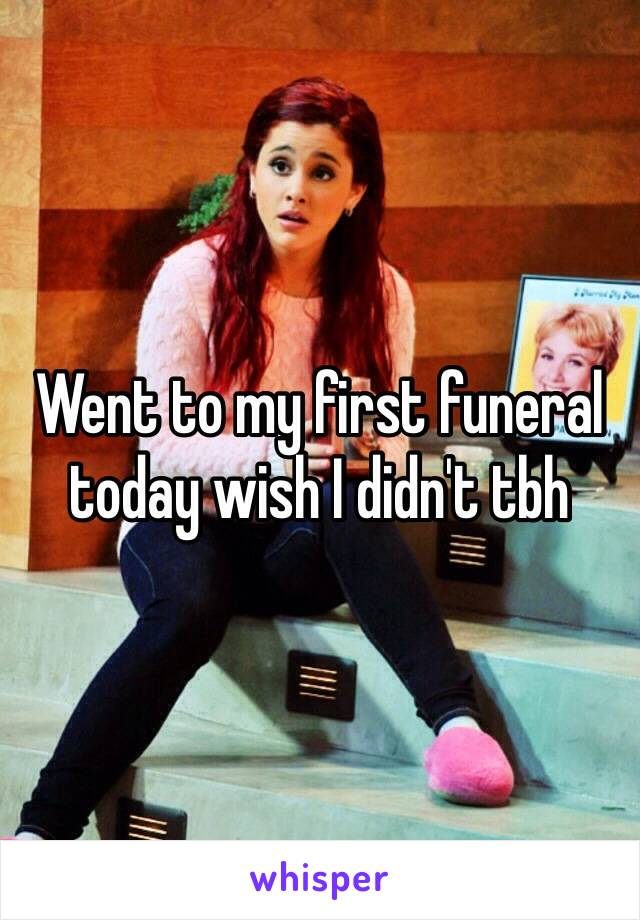 Went to my first funeral today wish I didn't tbh