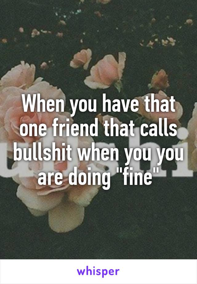 """When you have that one friend that calls bullshit when you you are doing """"fine"""""""