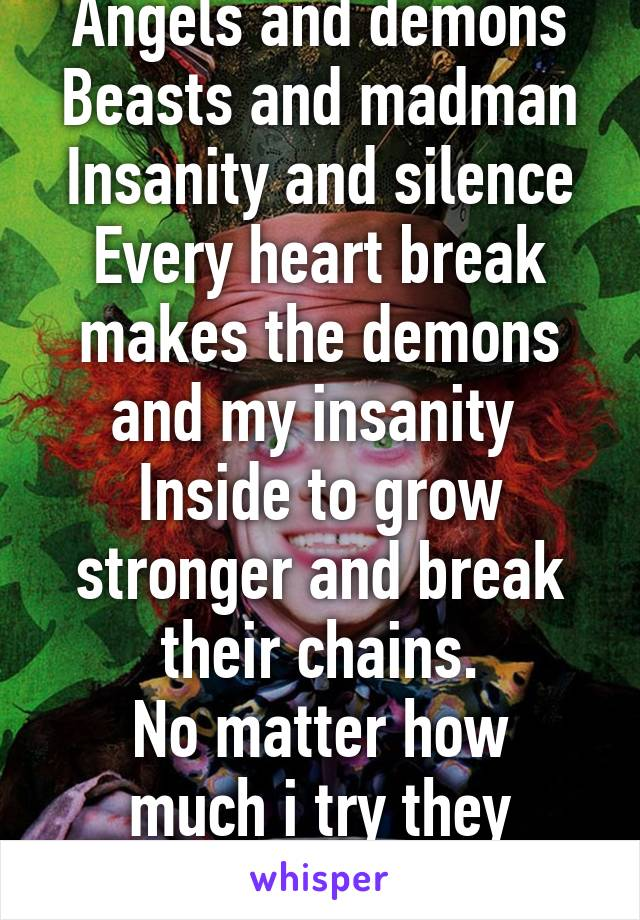 Angels and demons Beasts and madman Insanity and silence Every heart break makes the demons and my insanity  Inside to grow stronger and break their chains. No matter how much i try they always win.
