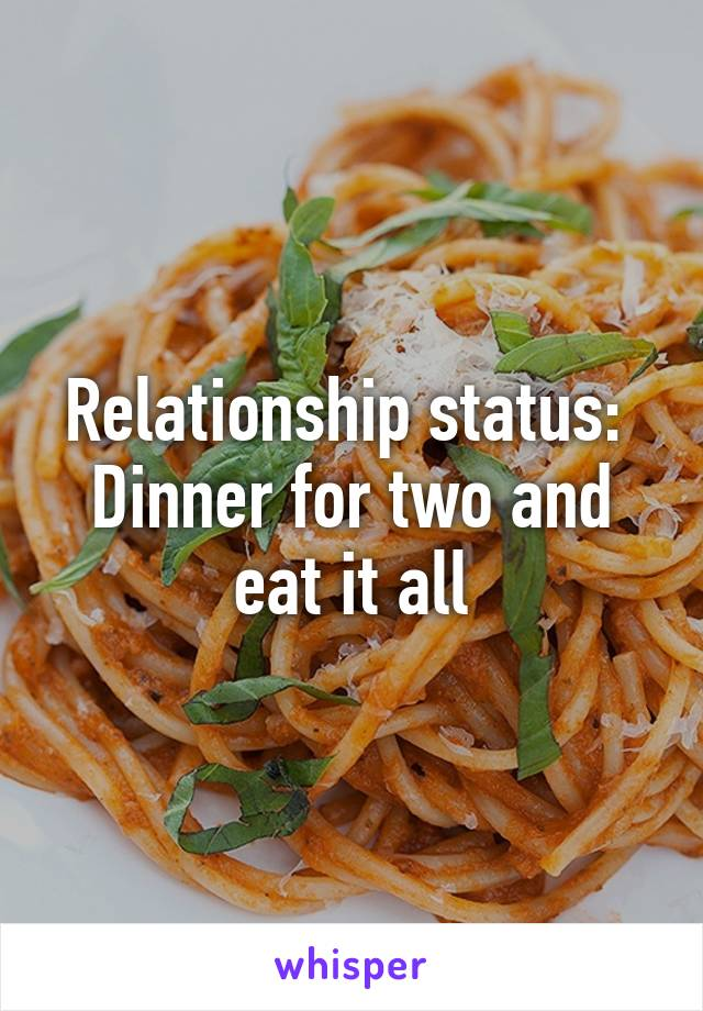 Relationship status:  Dinner for two and eat it all
