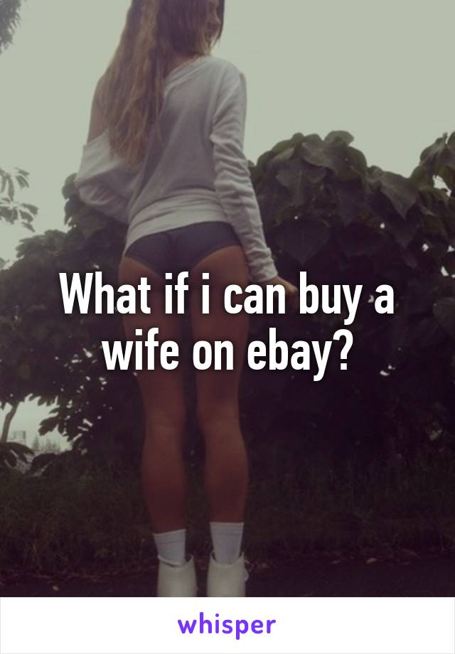 What if i can buy a wife on ebay?