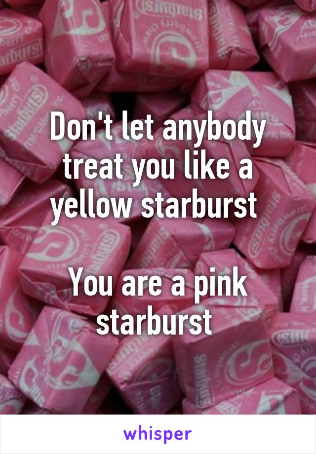 Don't let anybody treat you like a yellow starburst   You are a pink starburst