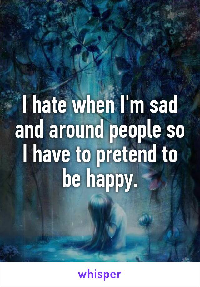 I hate when I'm sad and around people so I have to pretend to be happy.