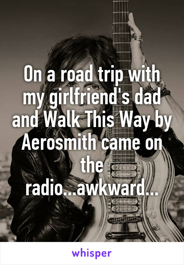On a road trip with my girlfriend's dad and Walk This Way by Aerosmith came on the radio...awkward...
