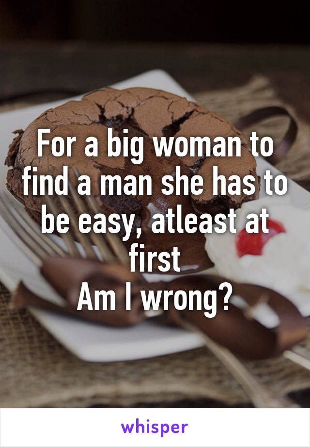 For a big woman to find a man she has to be easy, atleast at first Am I wrong?
