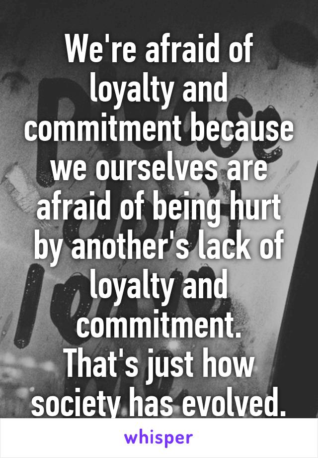 We're afraid of loyalty and commitment because we ourselves are afraid of being hurt by another's lack of loyalty and commitment. That's just how society has evolved.