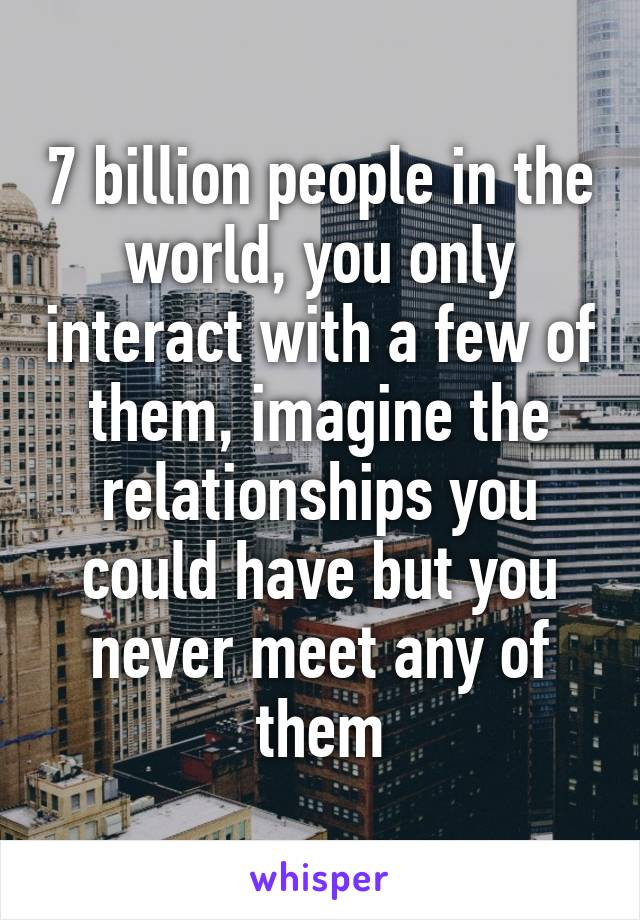 7 billion people in the world, you only interact with a few of them, imagine the relationships you could have but you never meet any of them