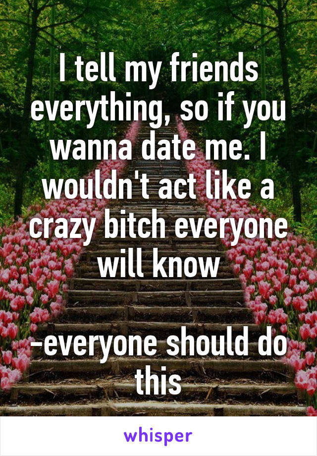 I tell my friends everything, so if you wanna date me. I wouldn't act like a crazy bitch everyone will know  -everyone should do this