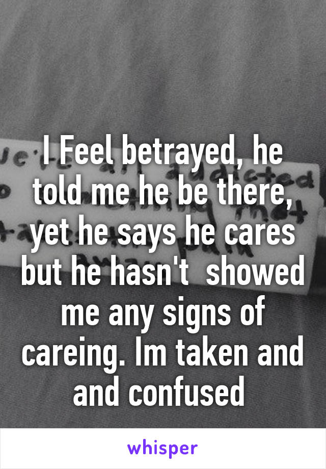 I Feel betrayed, he told me he be there, yet he says he cares but he hasn't  showed me any signs of careing. Im taken and and confused