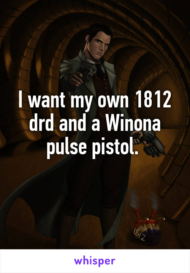 I want my own 1812 drd and a Winona pulse pistol.