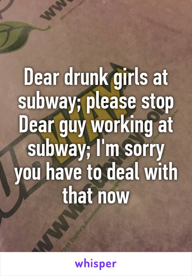 Dear drunk girls at subway; please stop Dear guy working at subway; I'm sorry you have to deal with that now