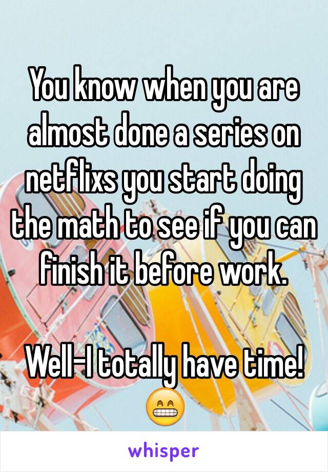You know when you are almost done a series on netflixs you start doing the math to see if you can finish it before work.  Well-I totally have time! 😁