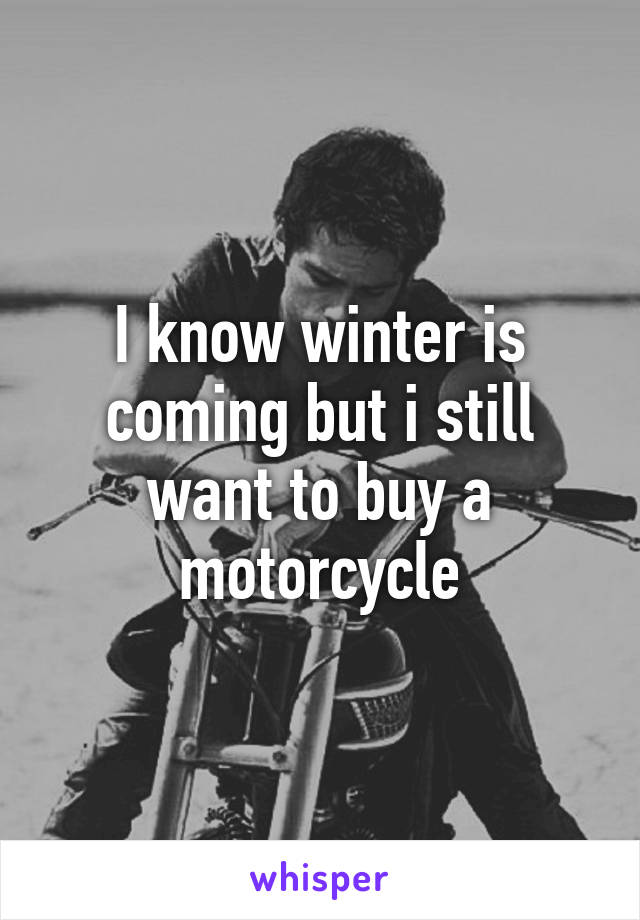 I know winter is coming but i still want to buy a motorcycle