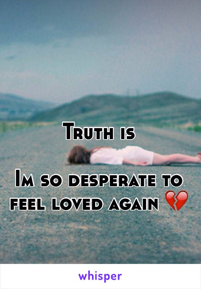 Truth is   Im so desperate to feel loved again 💔
