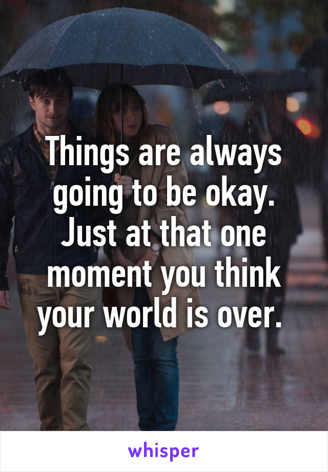 Things are always going to be okay. Just at that one moment you think your world is over.