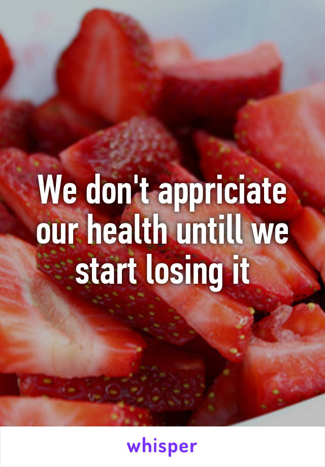 We don't appriciate our health untill we start losing it