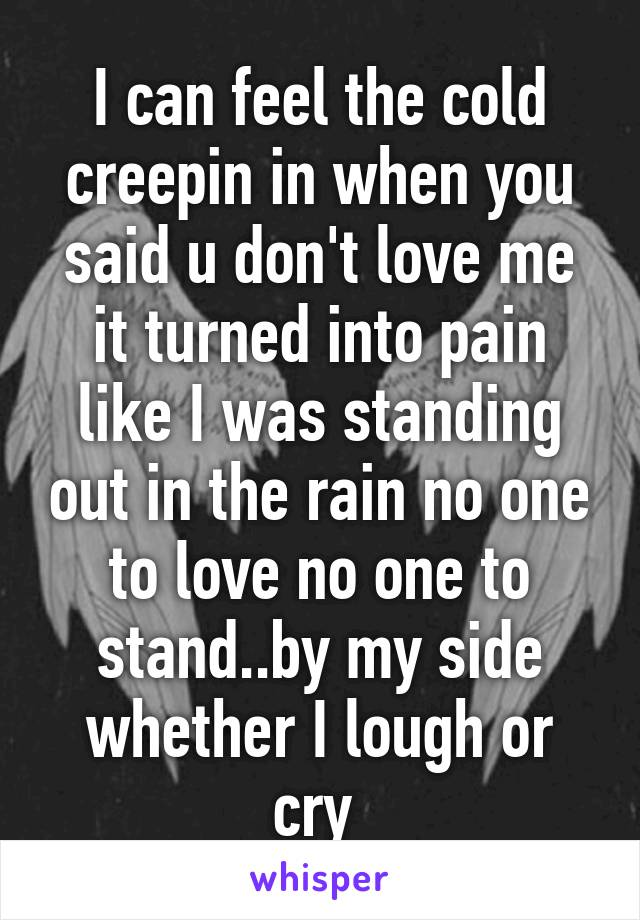 I can feel the cold creepin in when you said u don't love me it turned into pain like I was standing out in the rain no one to love no one to stand..by my side whether I lough or cry