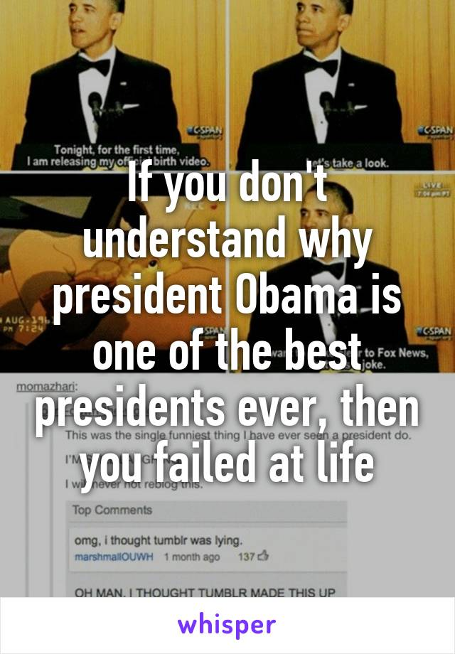If you don't understand why president Obama is one of the best presidents ever, then you failed at life