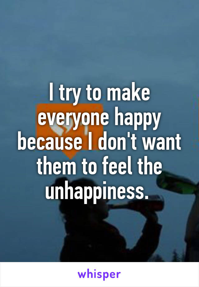 I try to make everyone happy because I don't want them to feel the unhappiness.
