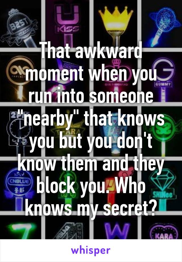 """That awkward moment when you run into someone """"nearby"""" that knows you but you don't know them and they block you. Who knows my secret?"""