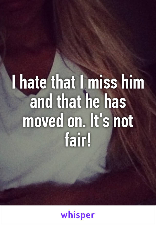 I hate that I miss him and that he has moved on. It's not fair!