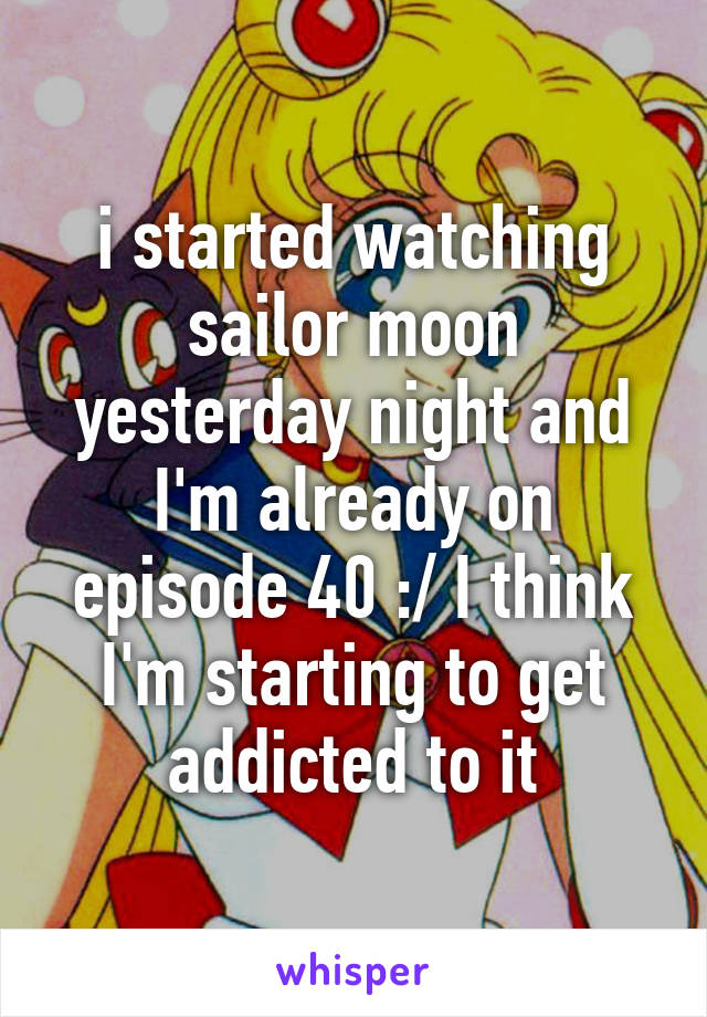 i started watching sailor moon yesterday night and I'm already on episode 40 :/ I think I'm starting to get addicted to it